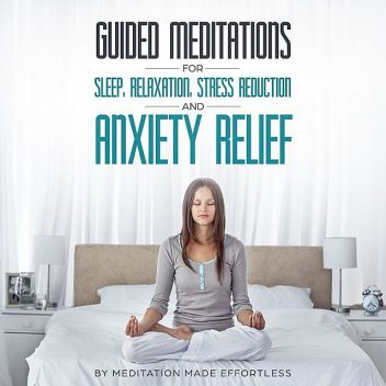 Guided Meditations for Sleep, Relaxation, Stress Reduction and Anxiety Relief, Meditation Made Effortless