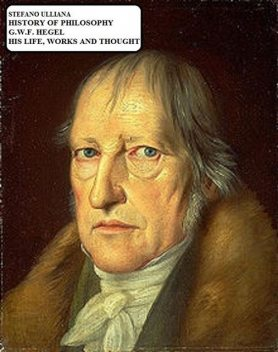 History of Philosophy. G.W.F. Hegel. His Life, Works and Thought, Stefano Ulliana