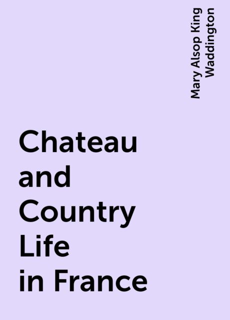 Chateau and Country Life in France, Mary Alsop King Waddington