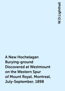 A New Hochelagan Burying-ground Discovered at Westmount on the Western Spur of Mount Royal, Montreal, July-September, 1898, W.D.Lighthall