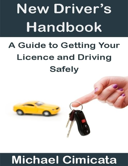 New Driver's Handbook: A Guide to Getting Your Licence and Driving Safely, Michael Cimicata