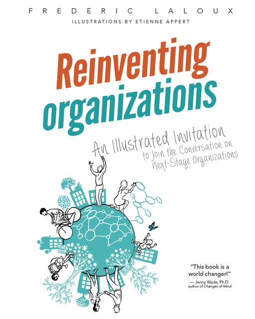 Reinventing Organizations: An Illustrated Invitation to Join the Conversation on Next-Stage Organizations, Frederic Laloux, Etienne Appert