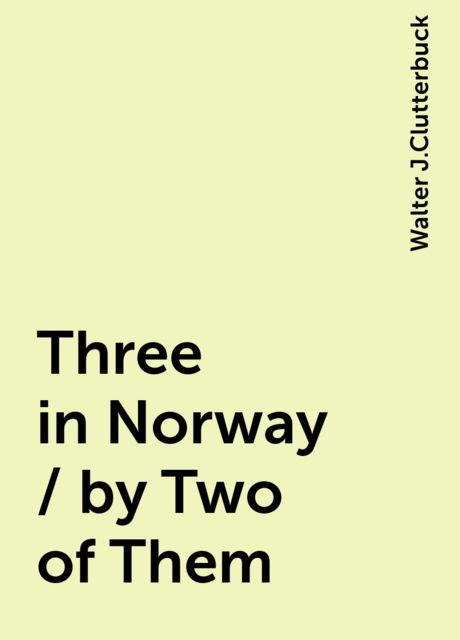 Three in Norway / by Two of Them, Walter J.Clutterbuck