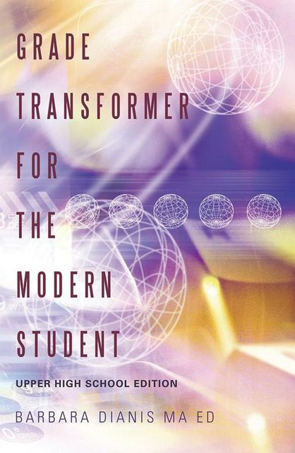 Grade Transformer for the Modern Student: Upper High School Edition, Barbara Dianis MA ED