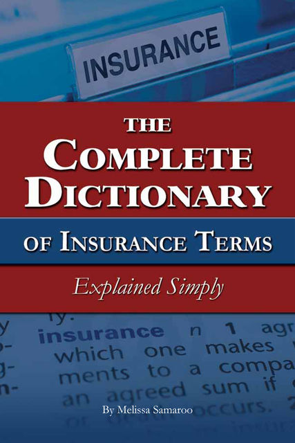 The Complete Dictionary of Insurance Terms Explained Simply, Melissa Samaroo
