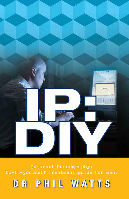 IP:DIY Internet Pornography: Do-it-yourself treatment guide for men, Phillp Watts