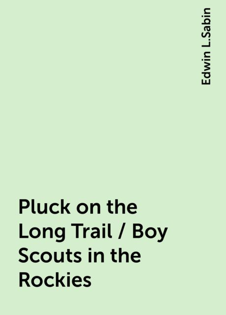 Pluck on the Long Trail / Boy Scouts in the Rockies, Edwin L.Sabin