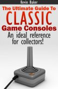 The Ultimate Guide to Classic Game Consoles, Kevin Baker