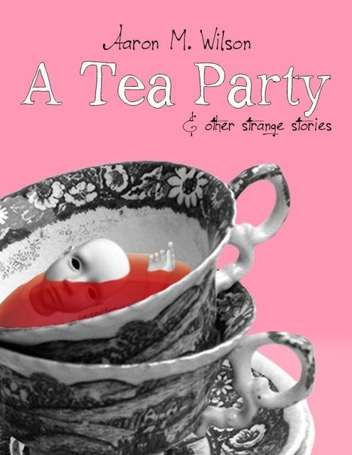 A Tea Party & Other Strange Stories, Aaron M.Wilson