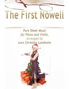 The First Nowell Pure Sheet Music for Piano and Violin, Arranged by Lars Christian Lundholm, Lars Christian Lundholm
