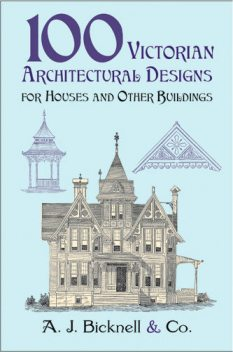 100 Victorian Architectural Designs for Houses and Other Buildings, Co., A.J.Bicknell