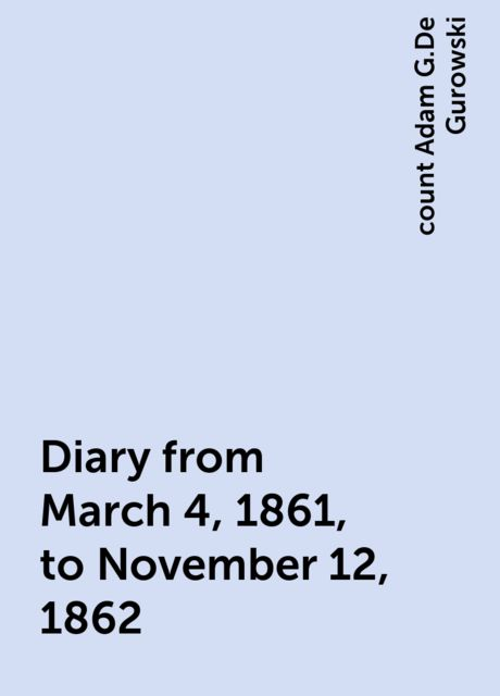 Diary from March 4, 1861, to November 12, 1862, count Adam G.De Gurowski