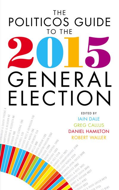 The Politicos Guide to the 2015 General Election, Iain Dale, Daniel Hamilton, Greg Callus, Robert Waller