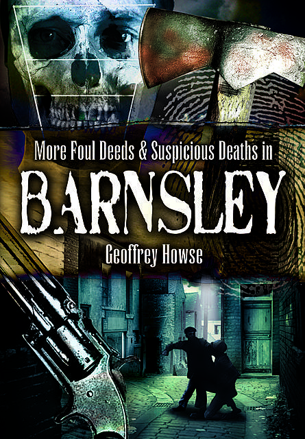 Foul Deeds & Suspicious Deaths in and Around Barnsley, Geoffrey Howse