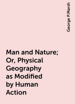 Man and Nature; Or, Physical Geography as Modified by Human Action, George P.Marsh