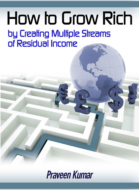 How to Grow Rich by Creating Multiple Streams of Residual Income, Praveen Kumar