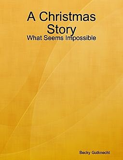 A Christmas Story: What Seems Impossible, Becky Gutknecht