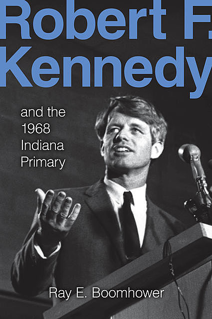 Robert F. Kennedy and the 1968 Indiana Primary, Ray E.Boomhower