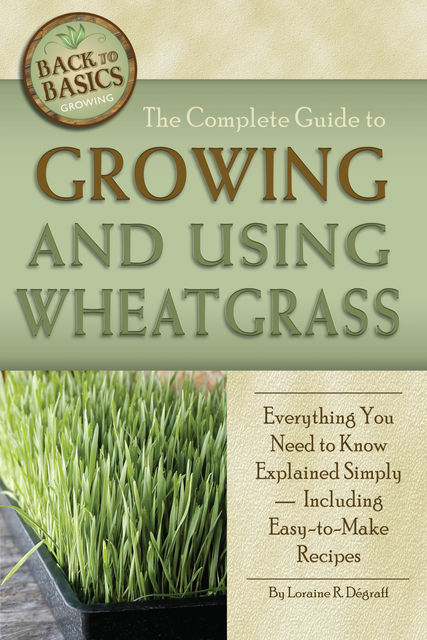 The Complete Guide to Growing and Using Wheatgrass, Loraine R.Dégraff