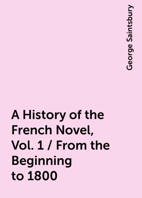 A History of the French Novel, Vol. 1 / From the Beginning to 1800, George Saintsbury