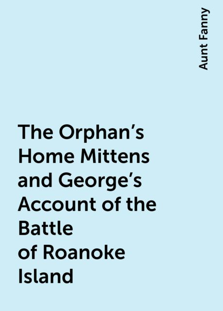 The Orphan's Home Mittens and George's Account of the Battle of Roanoke Island, Aunt Fanny