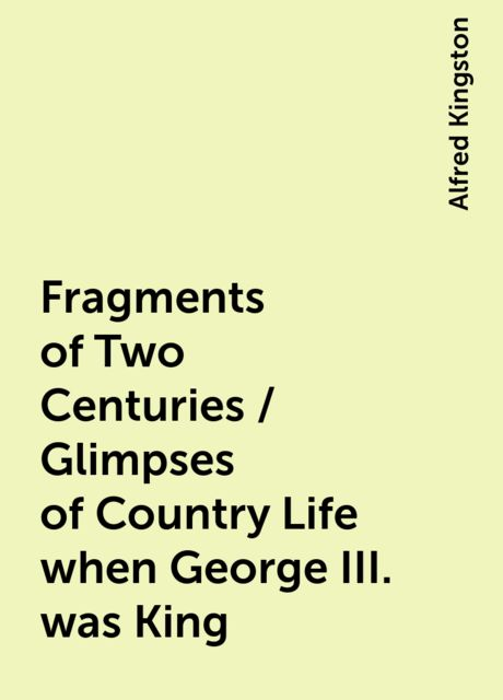 Fragments of Two Centuries / Glimpses of Country Life when George III. was King, Alfred Kingston