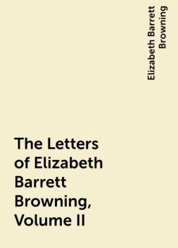 The Letters of Elizabeth Barrett Browning, Volume II, Elizabeth Barrett Browning