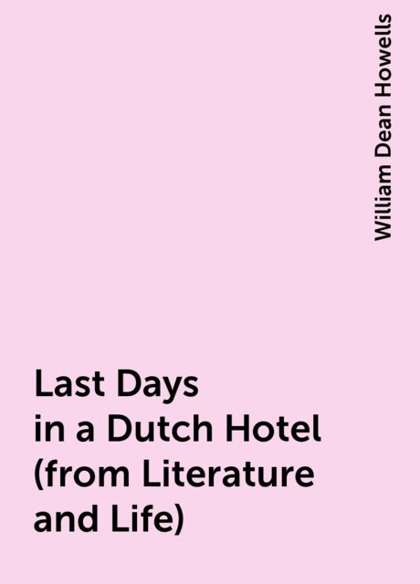 Last Days in a Dutch Hotel (from Literature and Life), William Dean Howells