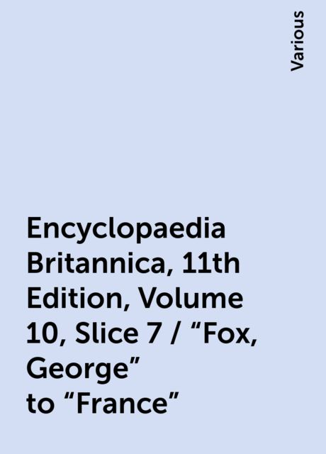 """Encyclopaedia Britannica, 11th Edition, Volume 10, Slice 7 / """"Fox, George"""" to """"France"""", Various"""