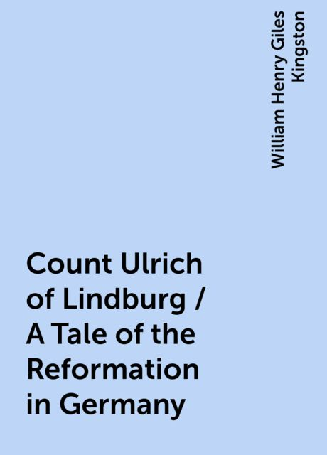 Count Ulrich of Lindburg / A Tale of the Reformation in Germany, William Henry Giles Kingston