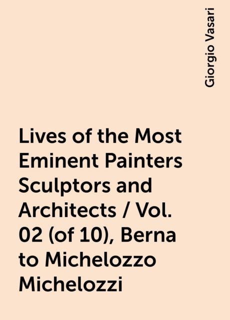 Lives of the Most Eminent Painters Sculptors and Architects / Vol. 02 (of 10), Berna to Michelozzo Michelozzi, Giorgio Vasari