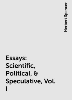 Essays: Scientific, Political, & Speculative, Vol. I, Herbert Spencer
