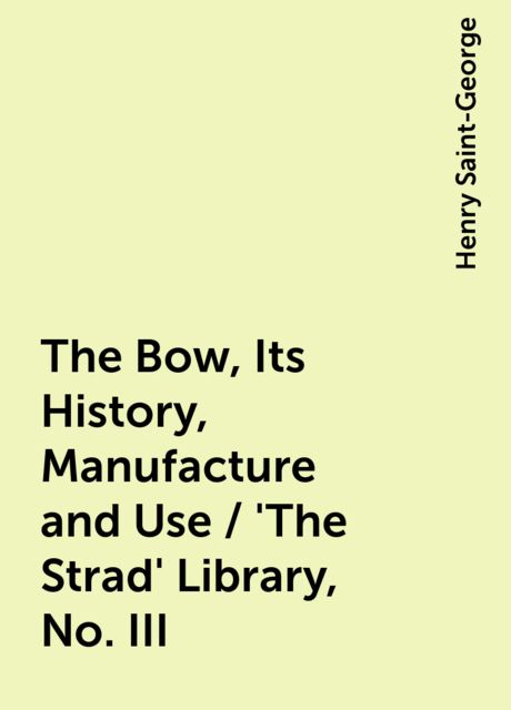 The Bow, Its History, Manufacture and Use / 'The Strad' Library, No. III, Henry Saint-George