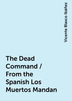 The Dead Command / From the Spanish Los Muertos Mandan, Vicente Blasco Ibáñez