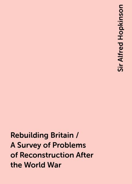 Rebuilding Britain / A Survey of Problems of Reconstruction After the World War, Sir Alfred Hopkinson