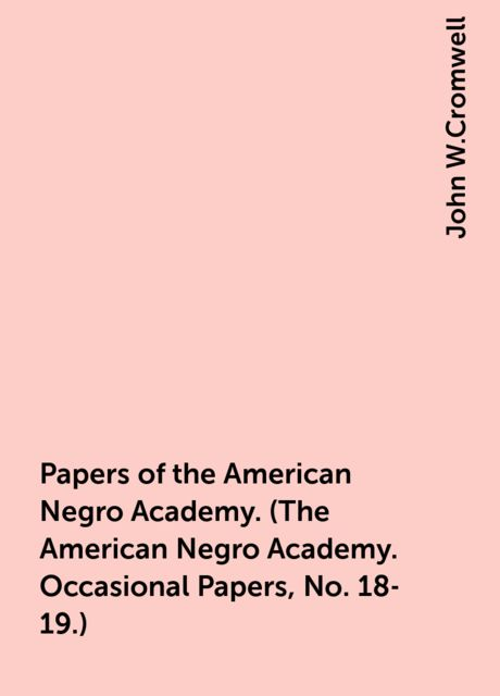 Papers of the American Negro Academy. (The American Negro Academy. Occasional Papers, No. 18-19.), John W.Cromwell