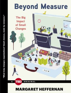 Beyond Measure: The Big Impact of Small Changes (TED Books), Margaret Heffernan