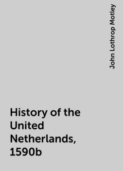 History of the United Netherlands, 1590b, John Lothrop Motley