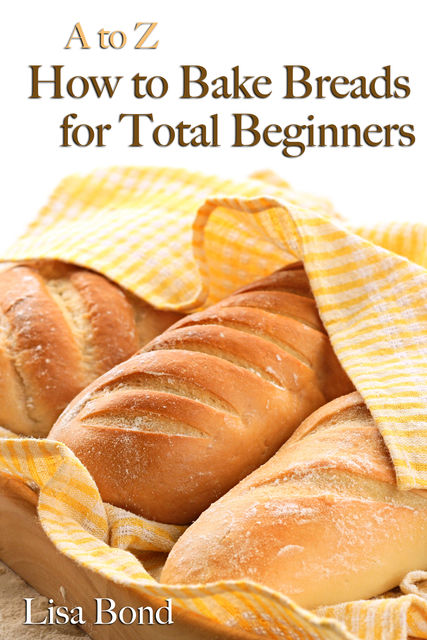 A to Z Baking Breads for Total Beginners, Lisa Bond