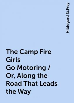 The Camp Fire Girls Go Motoring / Or, Along the Road That Leads the Way, Hildegard G.Frey