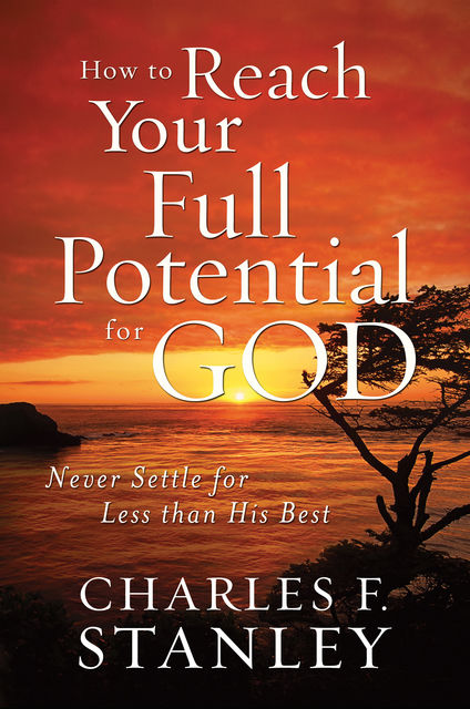 How to Reach Your Full Potential for God, Charles Stanley