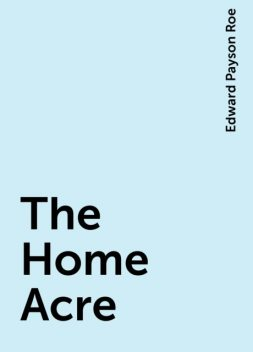 The Home Acre, Edward Payson Roe