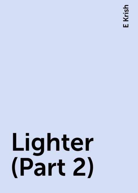 Lighter (Part 2), E Krish