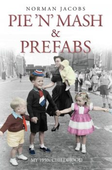 Pie 'n' Mash and Prefabs – My 1950s Childhood, Norman Jacobs