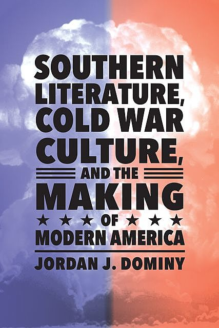 Southern Literature, Cold War Culture, and the Making of Modern America, Jordan J. Dominy