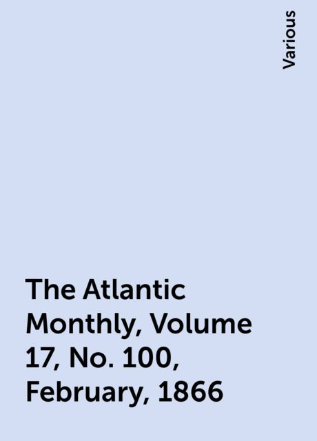 The Atlantic Monthly, Volume 17, No. 100, February, 1866, Various