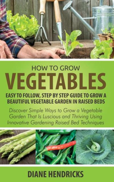 How to Grow Vegetables: Easy To Follow, Step By Step Guide to Grow a Beautiful Vegetable Garden in Raised Beds, Diane Hendricks