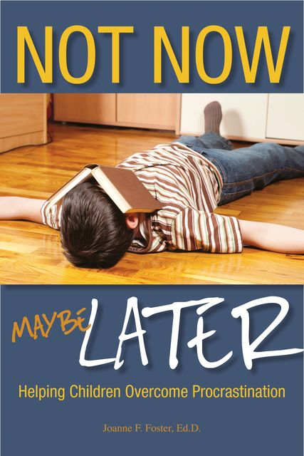 Not Now, Maybe Later: Helping Children Overcome Procrastination, Joanne Foster