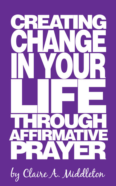 Creating Change in Your Life Through Affirmative Prayer, Claire A.Middleton