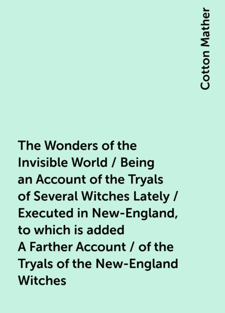 The Wonders of the Invisible World / Being an Account of the Tryals of Several Witches Lately / Executed in New-England, to which is added A Farther Account / of the Tryals of the New-England Witches, Cotton Mather